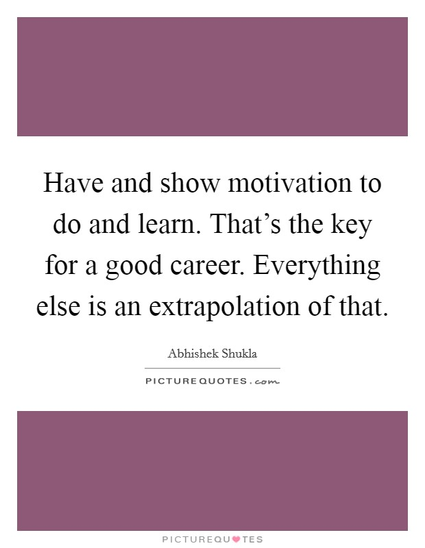 Have and show motivation to do and learn. That's the key for a good career. Everything else is an extrapolation of that. Picture Quote #1