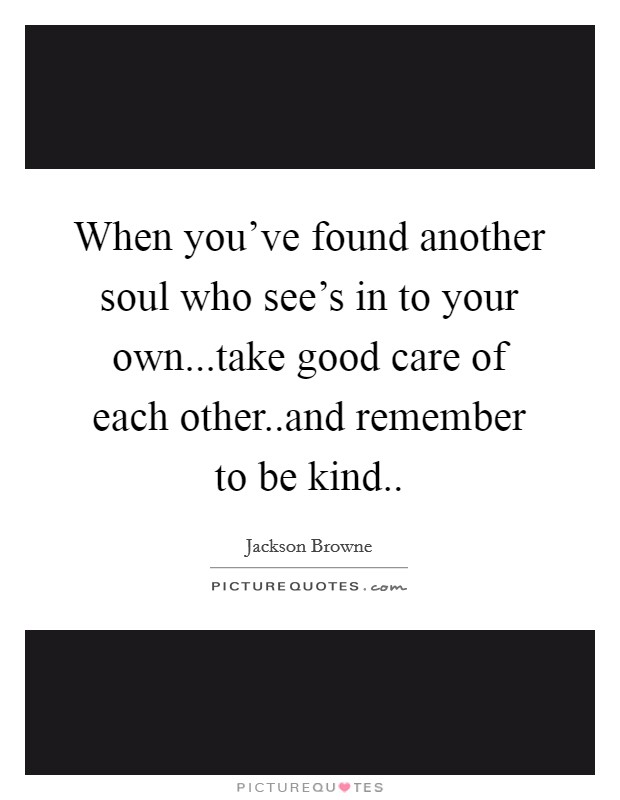 When you've found another soul who see's in to your own...take good care of each other..and remember to be kind Picture Quote #1
