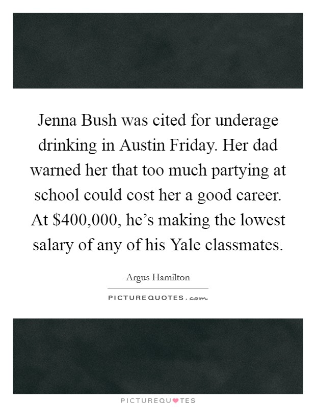 Jenna Bush was cited for underage drinking in Austin Friday. Her dad warned her that too much partying at school could cost her a good career. At $400,000, he's making the lowest salary of any of his Yale classmates Picture Quote #1