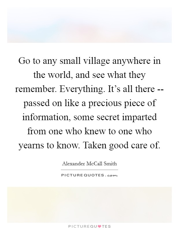 Go to any small village anywhere in the world, and see what they remember. Everything. It's all there -- passed on like a precious piece of information, some secret imparted from one who knew to one who yearns to know. Taken good care of Picture Quote #1