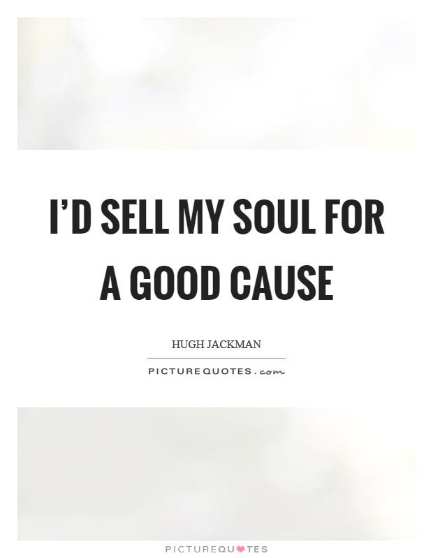 I'd sell my soul for a good cause Picture Quote #1