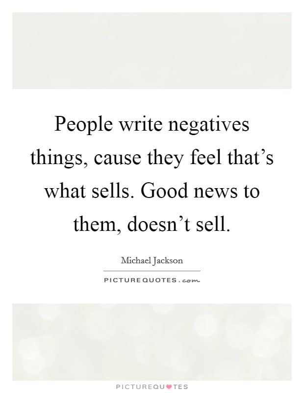 People write negatives things, cause they feel that's what sells. Good news to them, doesn't sell Picture Quote #1
