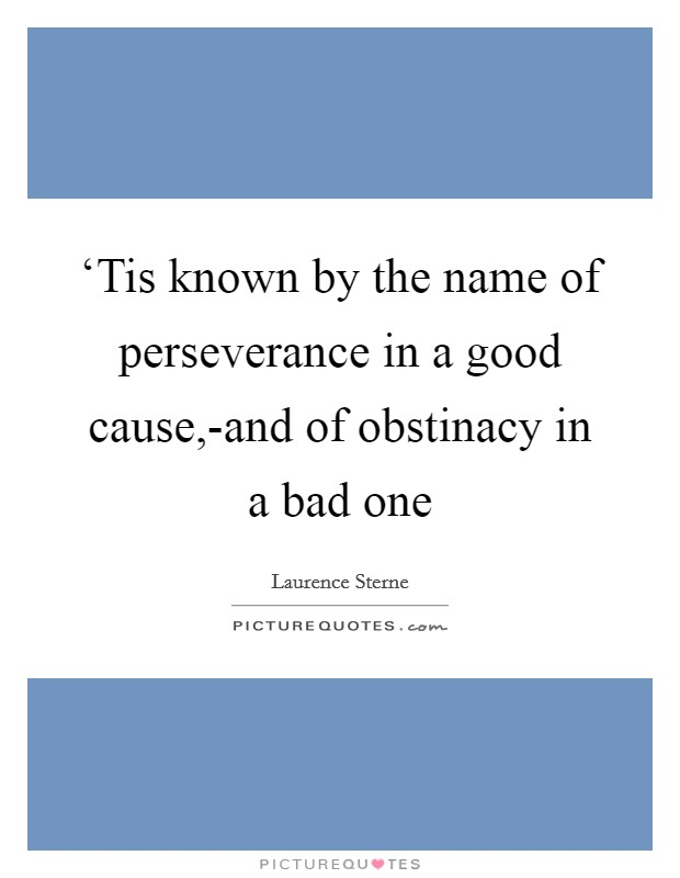 'Tis known by the name of perseverance in a good cause,-and of obstinacy in a bad one Picture Quote #1