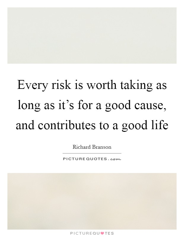 Every risk is worth taking as long as it's for a good cause, and contributes to a good life Picture Quote #1