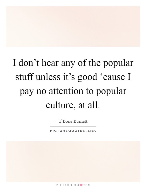 I don't hear any of the popular stuff unless it's good 'cause I pay no attention to popular culture, at all Picture Quote #1