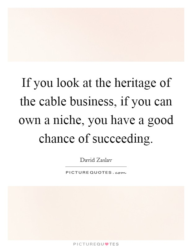 If you look at the heritage of the cable business, if you can own a niche, you have a good chance of succeeding Picture Quote #1
