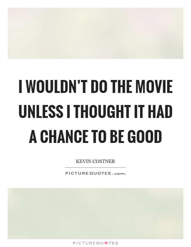 I wouldn't do the movie unless I thought it had a chance to be good Picture Quote #1