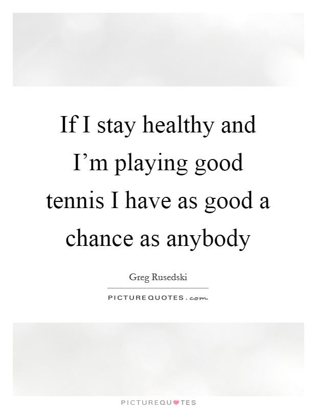 If I stay healthy and I'm playing good tennis I have as good a chance as anybody Picture Quote #1
