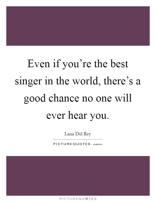 Even if you're the best singer in the world, there's a good chance no one will ever hear you Picture Quote #1