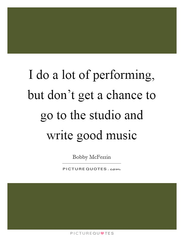 I do a lot of performing, but don't get a chance to go to the studio and write good music Picture Quote #1