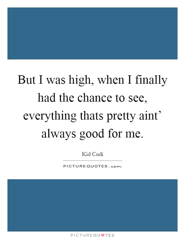 But I was high, when I finally had the chance to see, everything thats pretty aint' always good for me Picture Quote #1