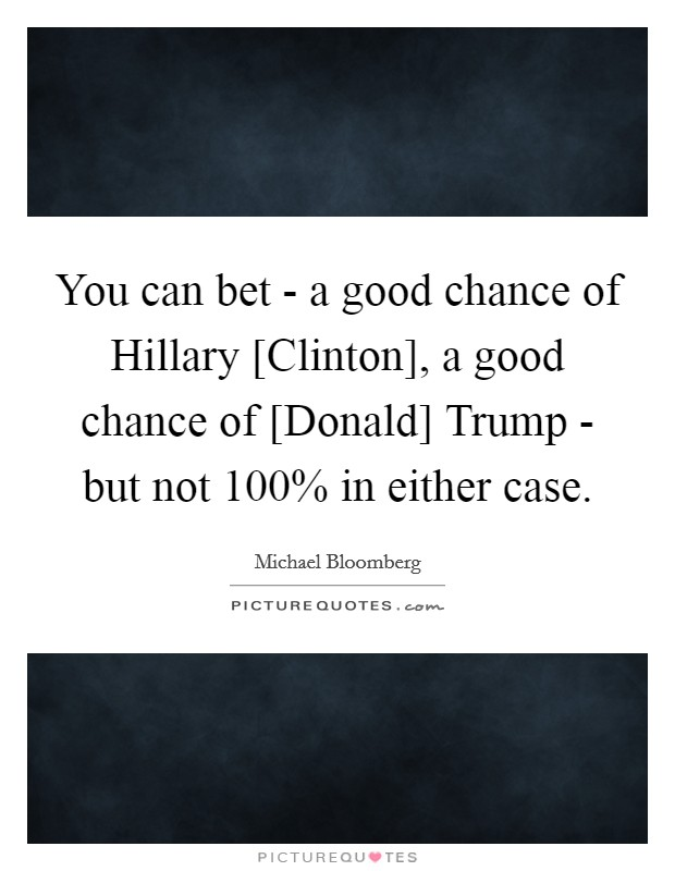 You can bet - a good chance of Hillary [Clinton], a good chance of [Donald] Trump - but not 100% in either case Picture Quote #1