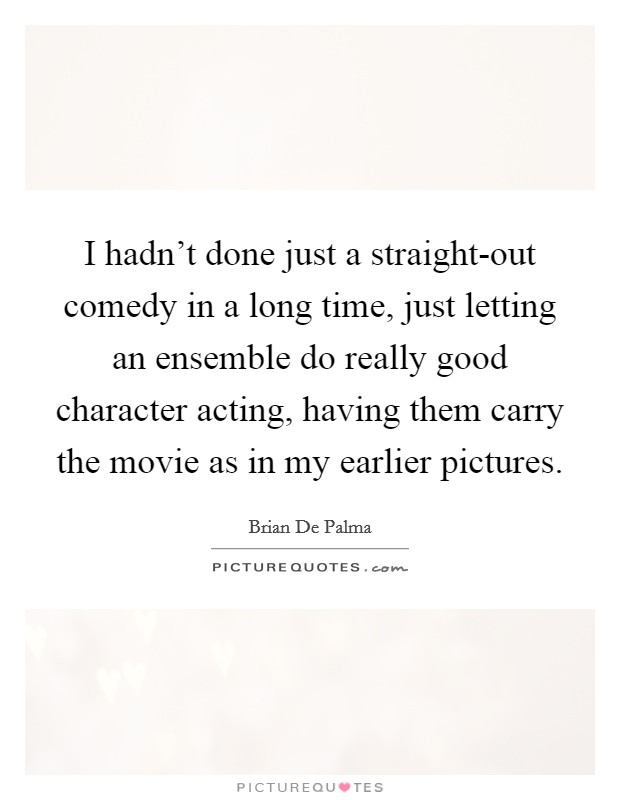 I hadn't done just a straight-out comedy in a long time, just letting an ensemble do really good character acting, having them carry the movie as in my earlier pictures Picture Quote #1