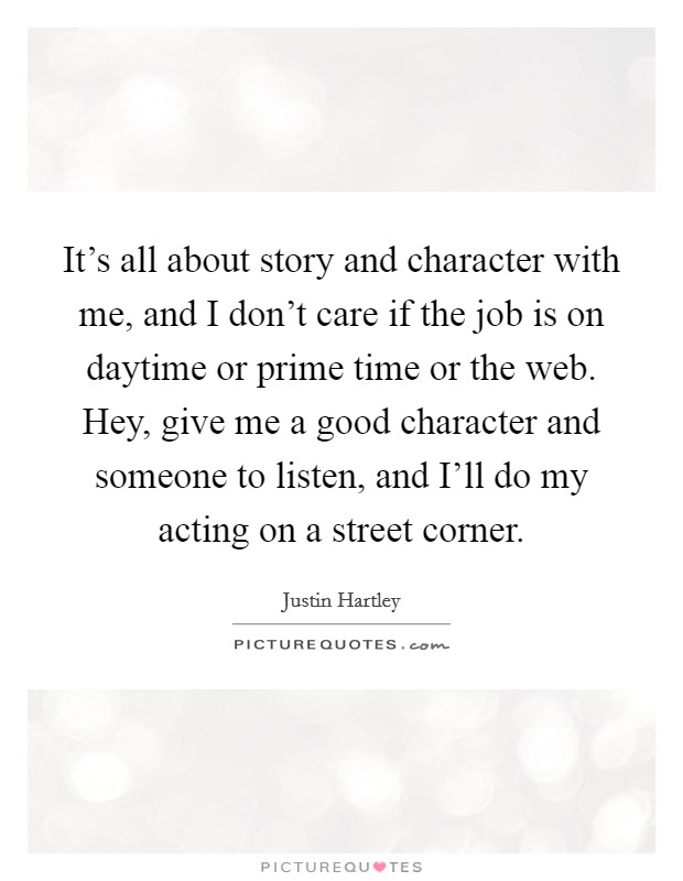 It's all about story and character with me, and I don't care if the job is on daytime or prime time or the web. Hey, give me a good character and someone to listen, and I'll do my acting on a street corner Picture Quote #1