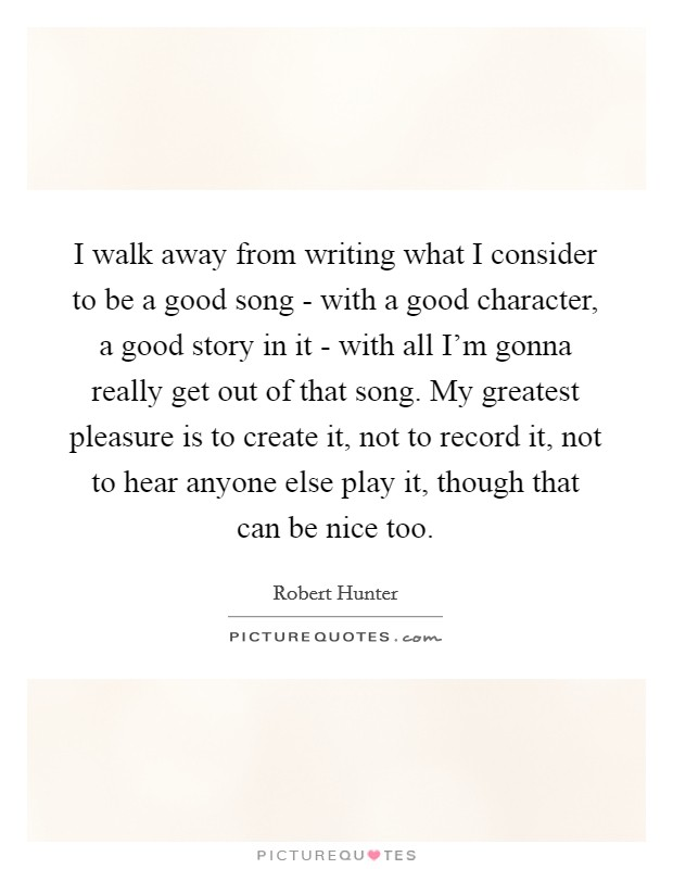 I walk away from writing what I consider to be a good song - with a good character, a good story in it - with all I'm gonna really get out of that song. My greatest pleasure is to create it, not to record it, not to hear anyone else play it, though that can be nice too Picture Quote #1