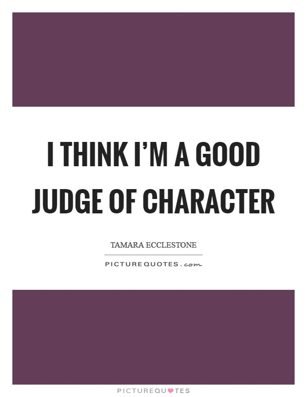 I think I'm a good judge of character Picture Quote #1