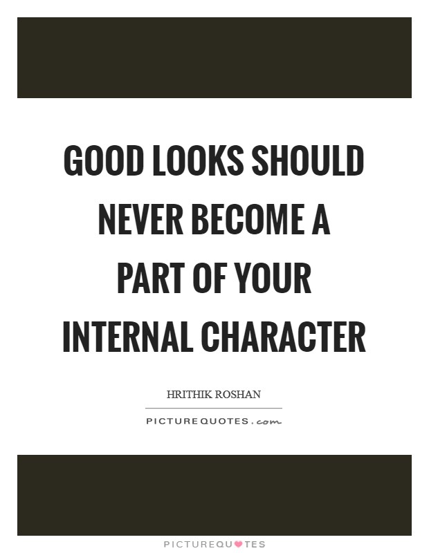 Good looks should never become a part of your internal character Picture Quote #1