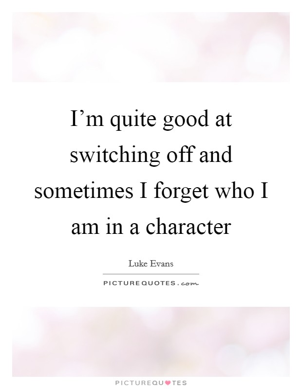 I'm quite good at switching off and sometimes I forget who I am in a character Picture Quote #1