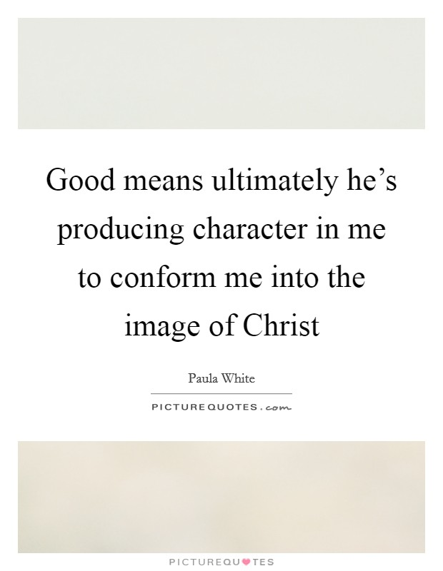 Good means ultimately he's producing character in me to conform me into the image of Christ Picture Quote #1