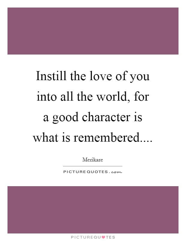 Instill the love of you into all the world, for a good character is what is remembered Picture Quote #1