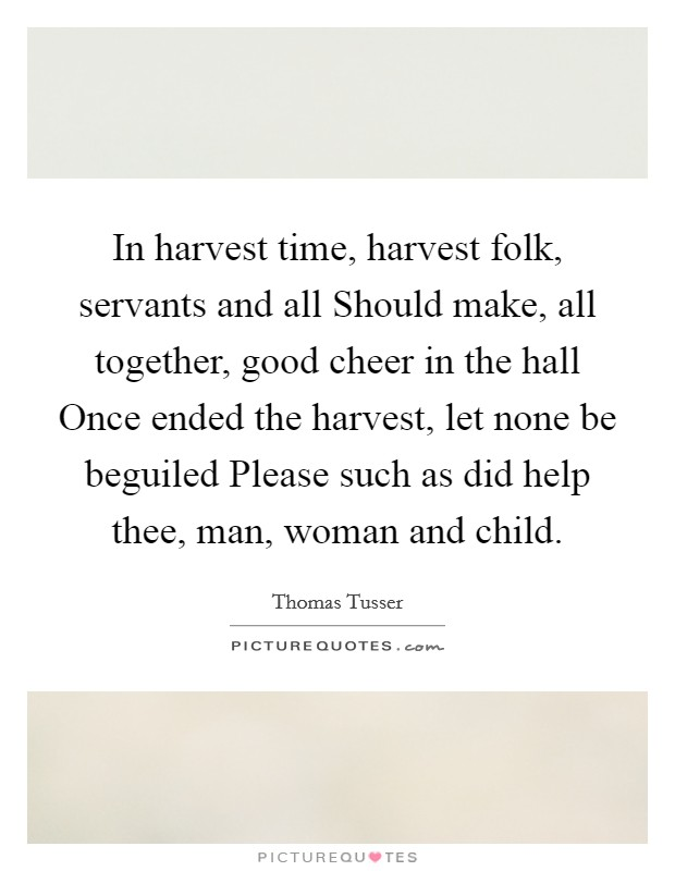 In harvest time, harvest folk, servants and all Should make, all together, good cheer in the hall Once ended the harvest, let none be beguiled Please such as did help thee, man, woman and child Picture Quote #1