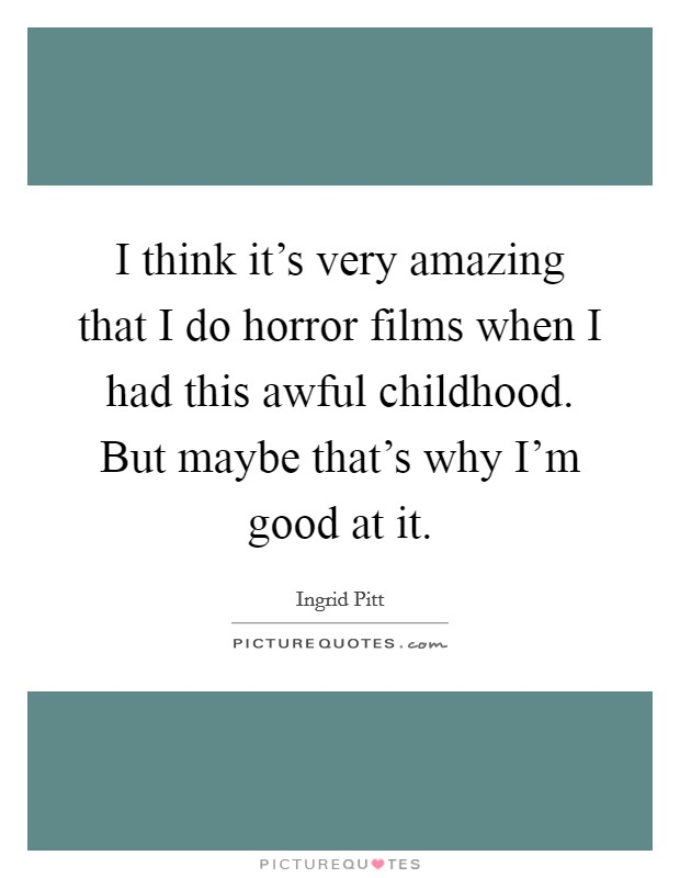 I think it's very amazing that I do horror films when I had this awful childhood. But maybe that's why I'm good at it. Picture Quote #1