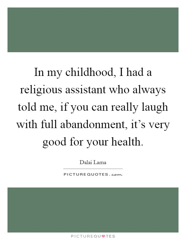 In my childhood, I had a religious assistant who always told me, if you can really laugh with full abandonment, it's very good for your health Picture Quote #1
