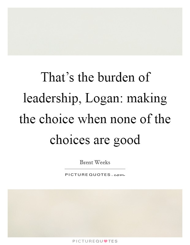 That's the burden of leadership, Logan: making the choice when none of the choices are good Picture Quote #1