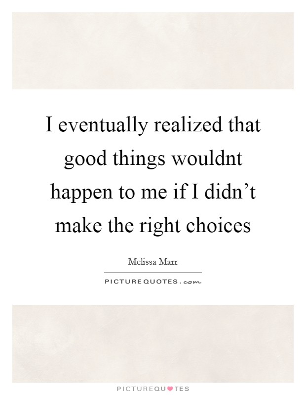 I eventually realized that good things wouldnt happen to me if I didn't make the right choices Picture Quote #1