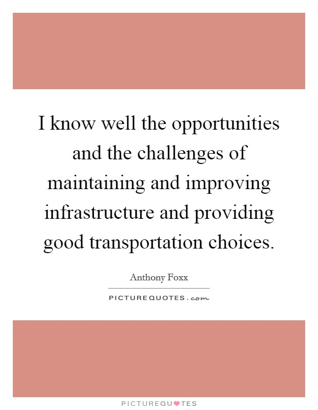 I know well the opportunities and the challenges of maintaining and improving infrastructure and providing good transportation choices Picture Quote #1
