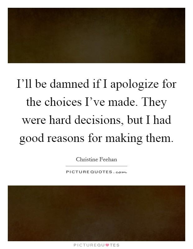 I'll be damned if I apologize for the choices I've made. They were hard decisions, but I had good reasons for making them Picture Quote #1