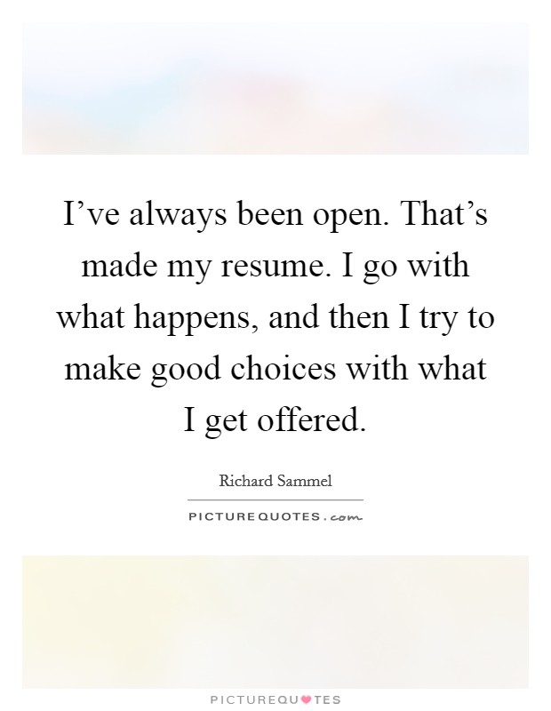 I've always been open. That's made my resume. I go with what happens, and then I try to make good choices with what I get offered Picture Quote #1