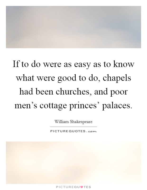 If to do were as easy as to know what were good to do, chapels had been churches, and poor men's cottage princes' palaces Picture Quote #1