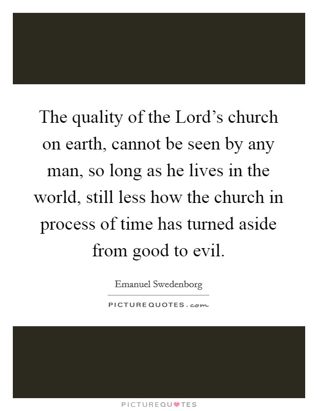 The quality of the Lord's church on earth, cannot be seen by any man, so long as he lives in the world, still less how the church in process of time has turned aside from good to evil Picture Quote #1