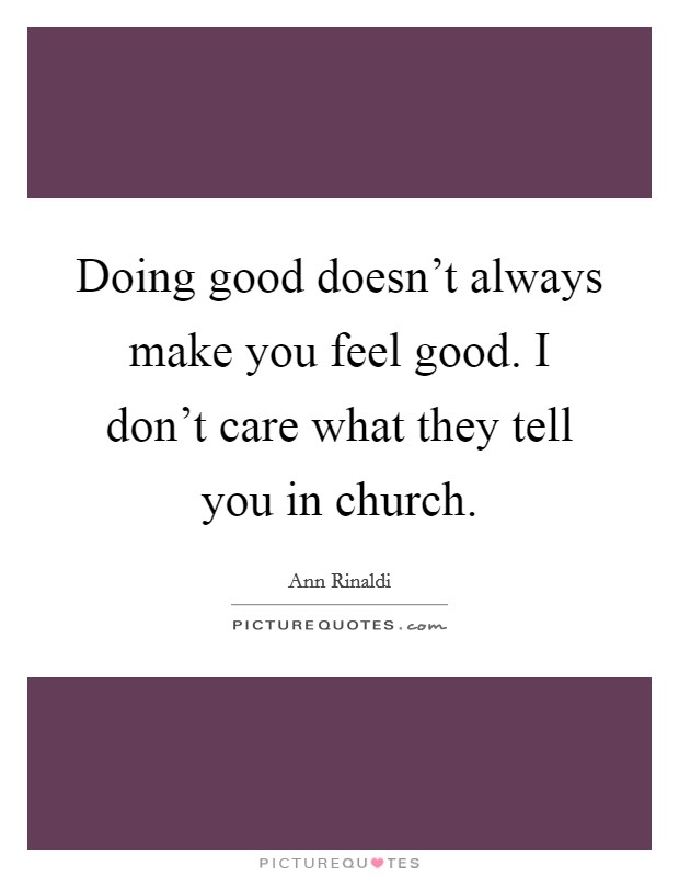 Doing good doesn't always make you feel good. I don't care what they tell you in church Picture Quote #1