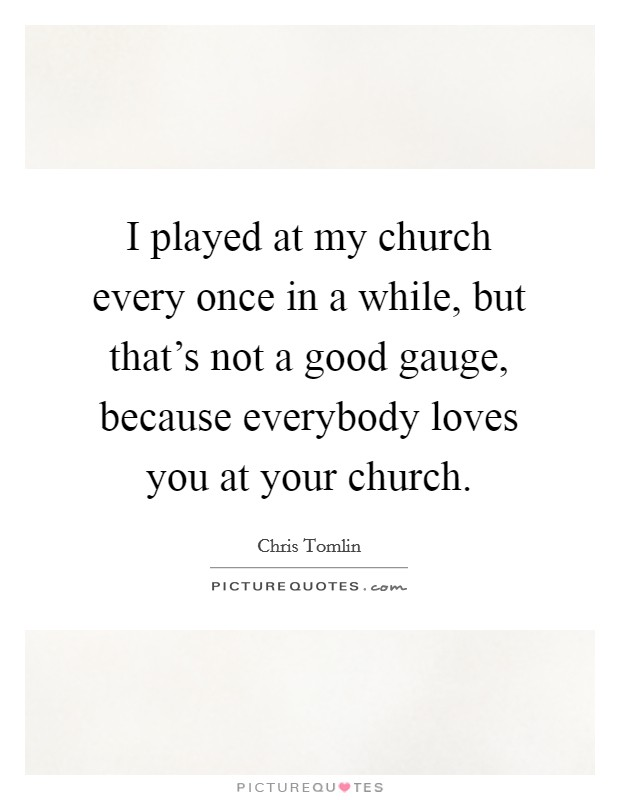 I played at my church every once in a while, but that's not a good gauge, because everybody loves you at your church Picture Quote #1