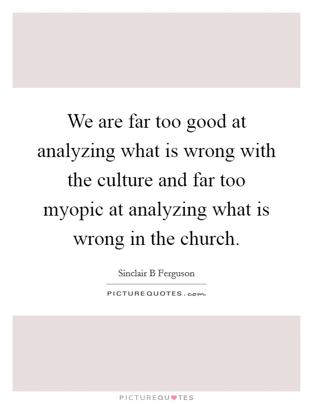 We are far too good at analyzing what is wrong with the culture and far too myopic at analyzing what is wrong in the church Picture Quote #1