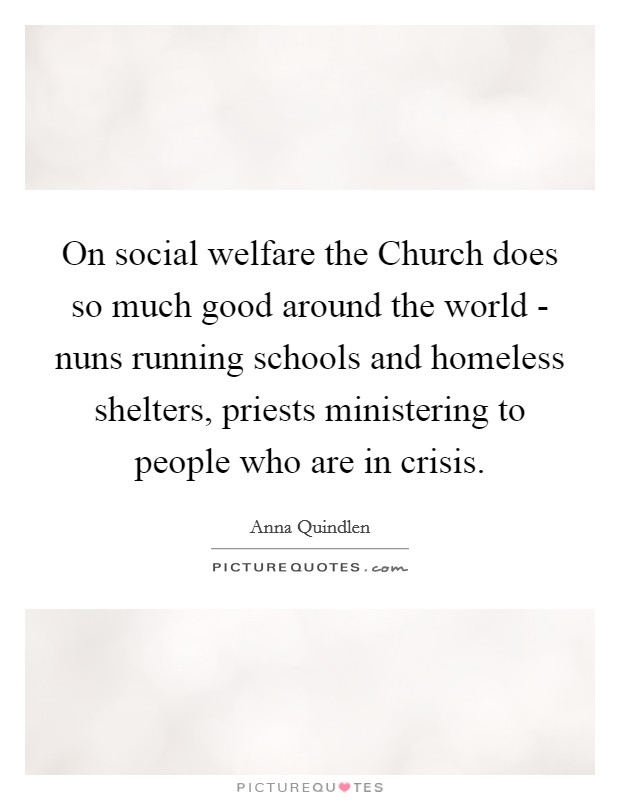 On social welfare the Church does so much good around the world - nuns running schools and homeless shelters, priests ministering to people who are in crisis Picture Quote #1