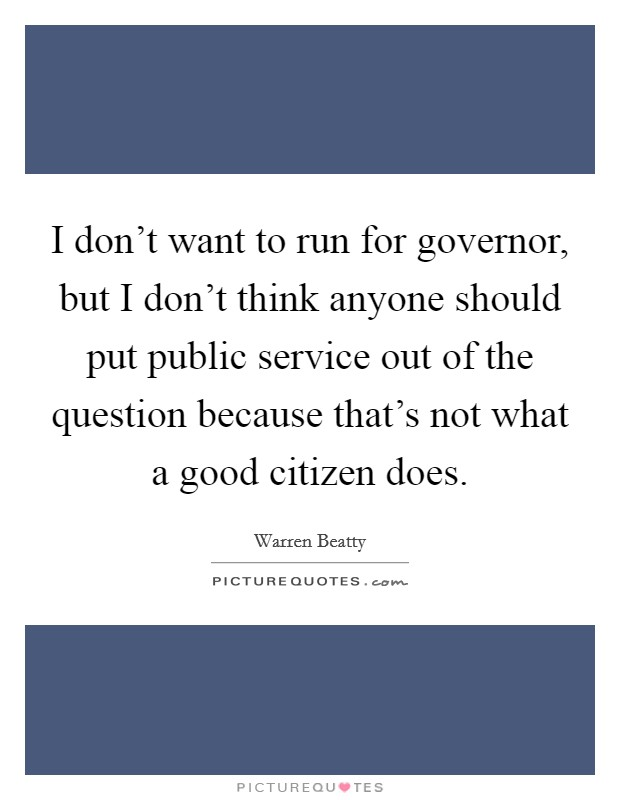 I don't want to run for governor, but I don't think anyone should put public service out of the question because that's not what a good citizen does. Picture Quote #1