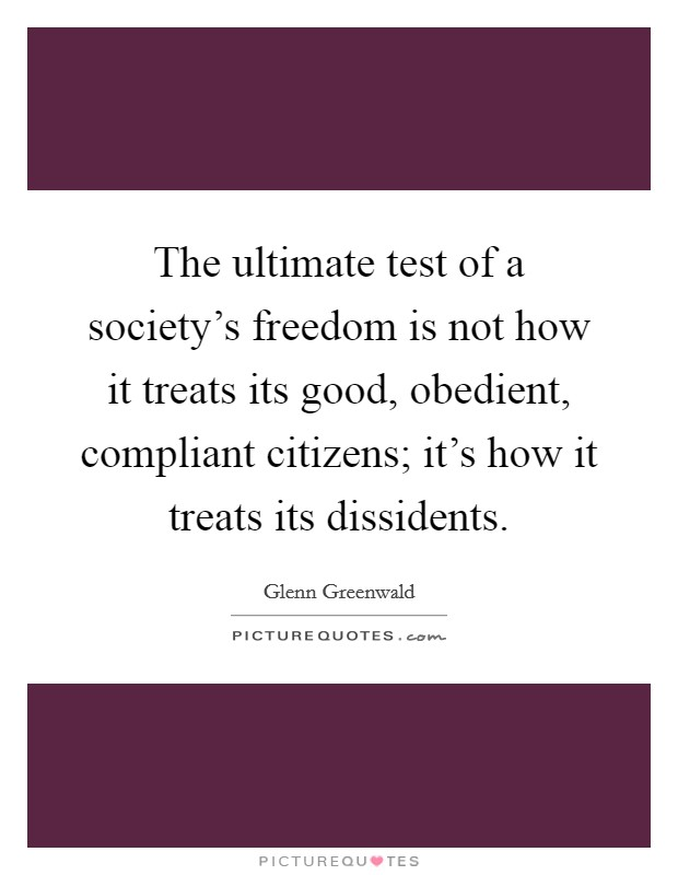 The ultimate test of a society's freedom is not how it treats its good, obedient, compliant citizens; it's how it treats its dissidents Picture Quote #1