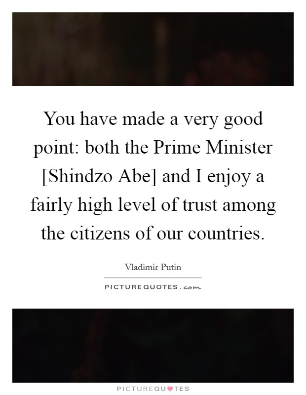 You have made a very good point: both the Prime Minister [Shindzo Abe] and I enjoy a fairly high level of trust among the citizens of our countries Picture Quote #1