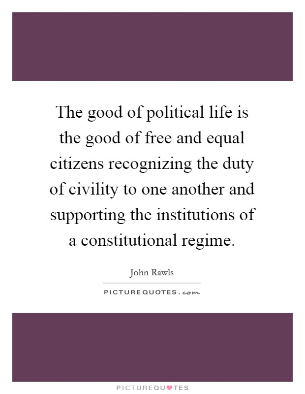 The good of political life is the good of free and equal citizens recognizing the duty of civility to one another and supporting the institutions of a constitutional regime Picture Quote #1