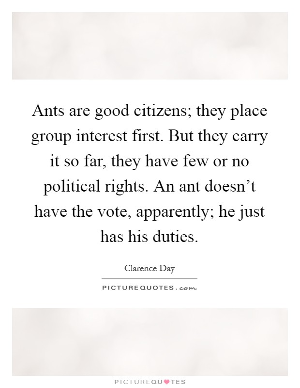 Ants are good citizens; they place group interest first. But they carry it so far, they have few or no political rights. An ant doesn't have the vote, apparently; he just has his duties. Picture Quote #1