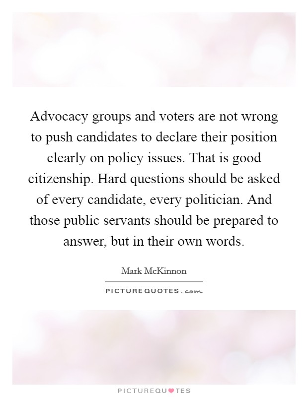 Advocacy groups and voters are not wrong to push candidates to declare their position clearly on policy issues. That is good citizenship. Hard questions should be asked of every candidate, every politician. And those public servants should be prepared to answer, but in their own words Picture Quote #1