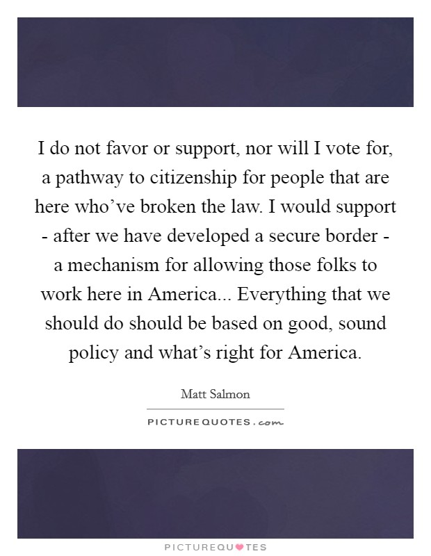 I do not favor or support, nor will I vote for, a pathway to citizenship for people that are here who've broken the law. I would support - after we have developed a secure border - a mechanism for allowing those folks to work here in America... Everything that we should do should be based on good, sound policy and what's right for America Picture Quote #1