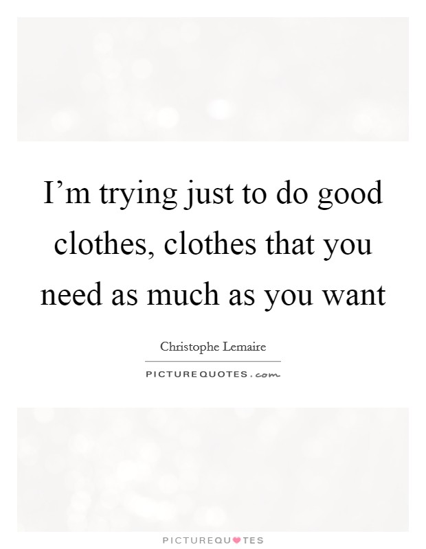 I'm trying just to do good clothes, clothes that you need as much as you want Picture Quote #1