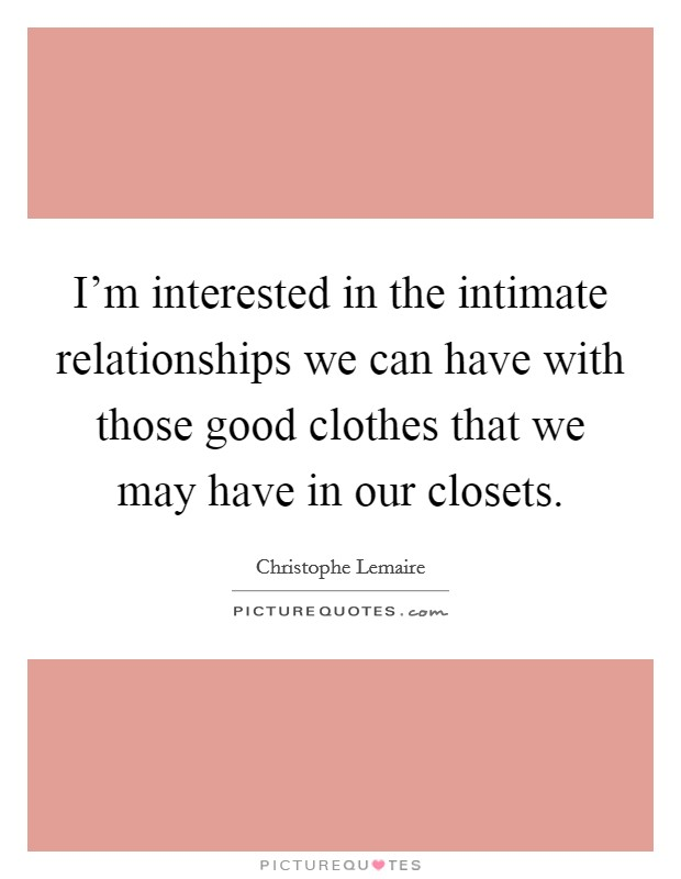 I'm interested in the intimate relationships we can have with those good clothes that we may have in our closets Picture Quote #1