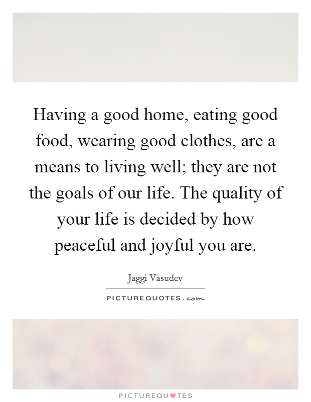 Having a good home, eating good food, wearing good clothes, are a means to living well; they are not the goals of our life. The quality of your life is decided by how peaceful and joyful you are Picture Quote #1