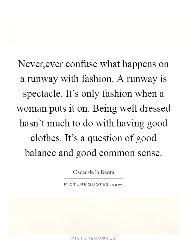 Never,ever confuse what happens on a runway with fashion. A runway is spectacle. It's only fashion when a woman puts it on. Being well dressed hasn't much to do with having good clothes. It's a question of good balance and good common sense Picture Quote #1