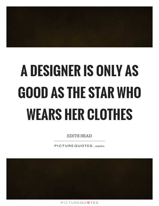 A designer is only as good as the star who wears her clothes Picture Quote #1